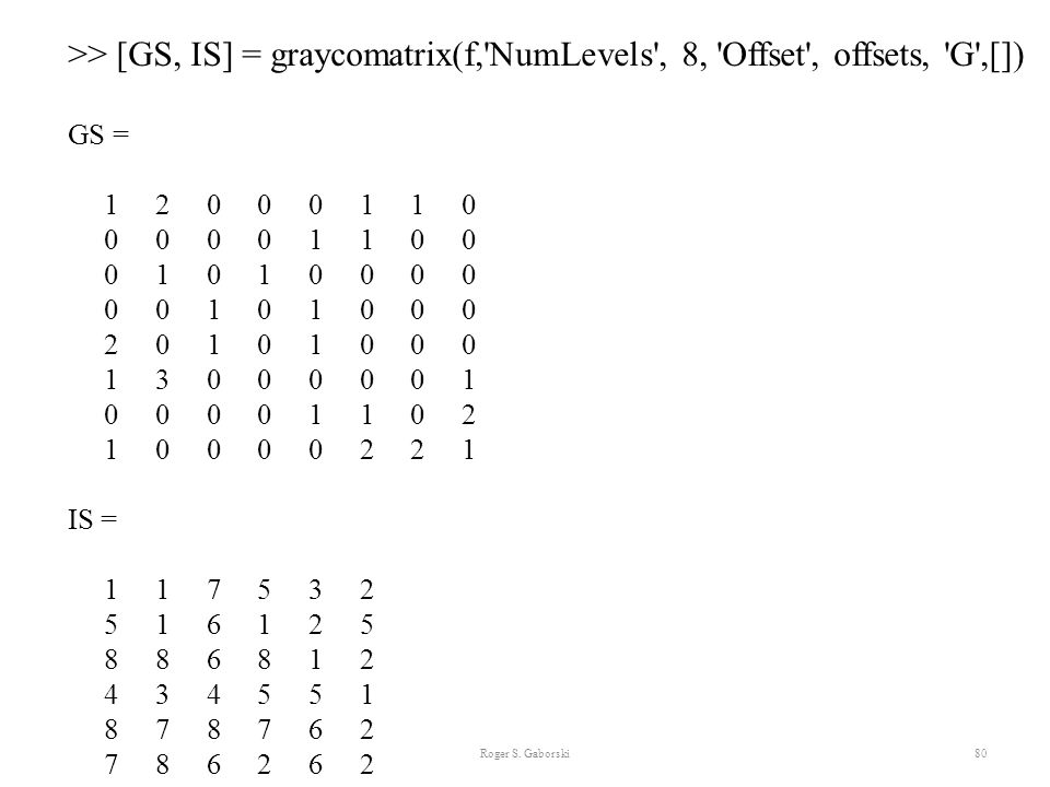 >> [GS, IS] = graycomatrix(f, NumLevels , 8, Offset , offsets, G ,[])